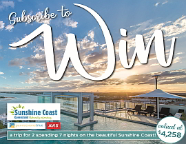 SUBSCRIBE FOR A CHANCE TO WIN A TRIP TO THE BEAUTIFUL SUNSHINE COAST