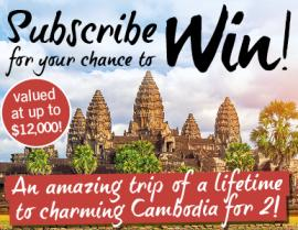 SUBSCRIBE FOR YOUR CHANCE TO WIN AN AMAZING TRIP OF A LIFETIME TO VIBRANT VIETNAM AND CHARMING CAMBODIA VALUED AT UP TO $12,000!